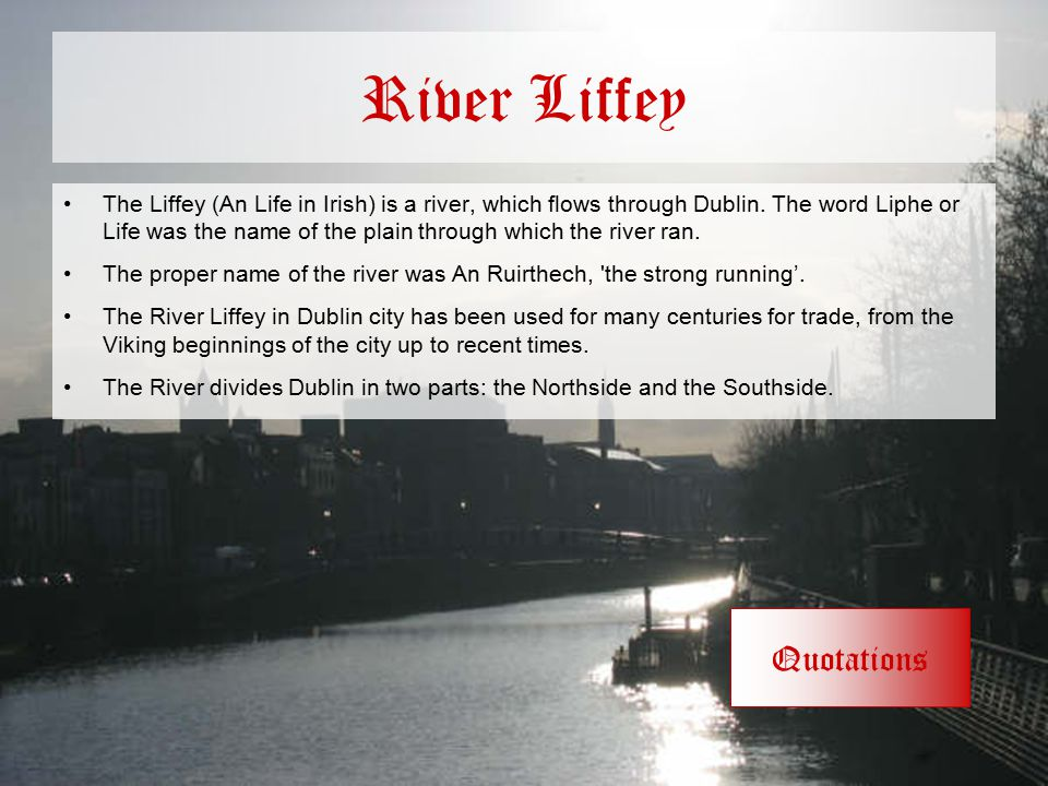 River Liffey The Liffey (An Life in Irish) is a river, which flows through Dublin. The word Liphe or Life was the name of the plain through which the