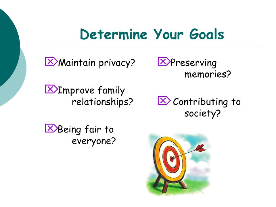 Determine Your Goals  Maintain privacy.  Improve family relationships.