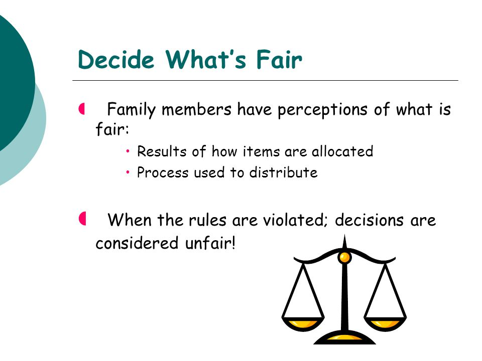 Decide What's Fair  Family members have perceptions of what is fair: Results of how items are allocated Process used to distribute  When the rules are violated; decisions are considered unfair!