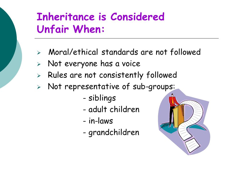 Inheritance is Considered Unfair When:  Moral/ethical standards are not followed  Not everyone has a voice  Rules are not consistently followed  Not representative of sub-groups: - siblings - adult children - in-laws - grandchildren