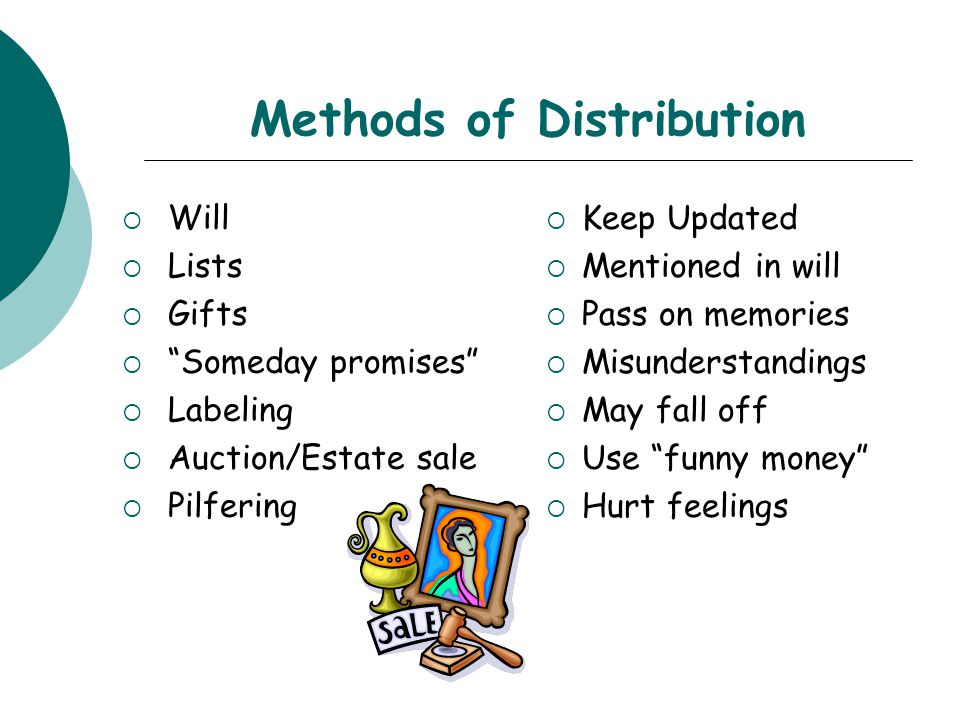 Methods of Distribution  Will  Lists  Gifts  Someday promises  Labeling  Auction/Estate sale  Pilfering  Keep Updated  Mentioned in will  Pass on memories  Misunderstandings  May fall off  Use funny money  Hurt feelings