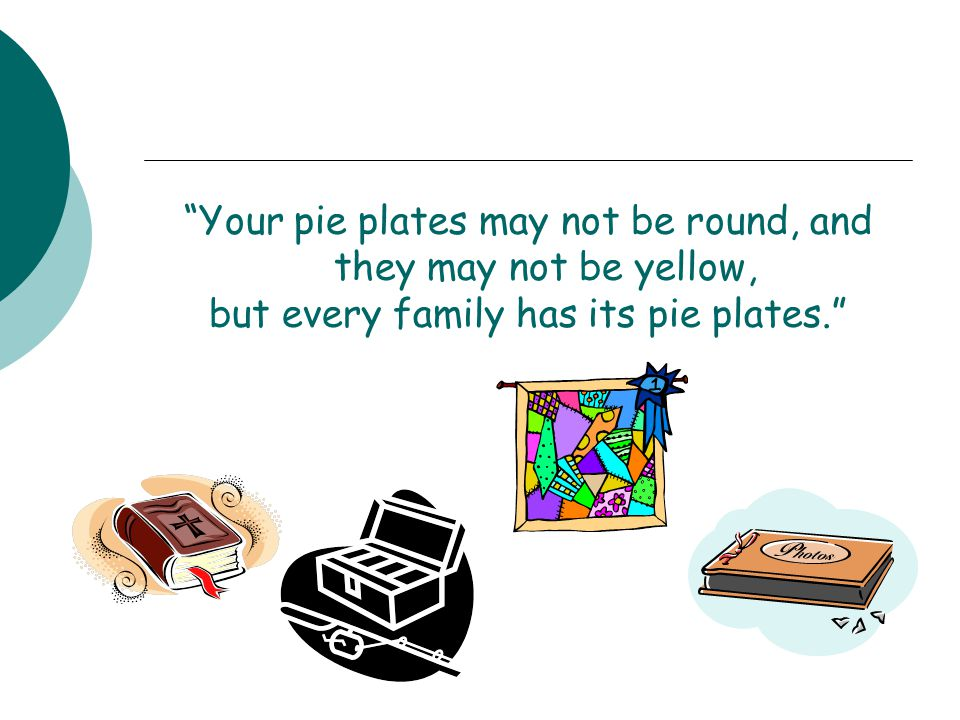 Your pie plates may not be round, and they may not be yellow, but every family has its pie plates.