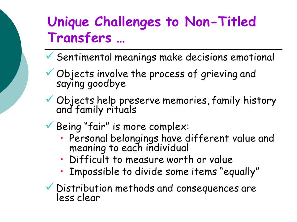 Unique Challenges to Non-Titled Transfers … Sentimental meanings make decisions emotional Objects involve the process of grieving and saying goodbye Objects help preserve memories, family history and family rituals Being fair is more complex: Personal belongings have different value and meaning to each individual Difficult to measure worth or value Impossible to divide some items equally Distribution methods and consequences are less clear