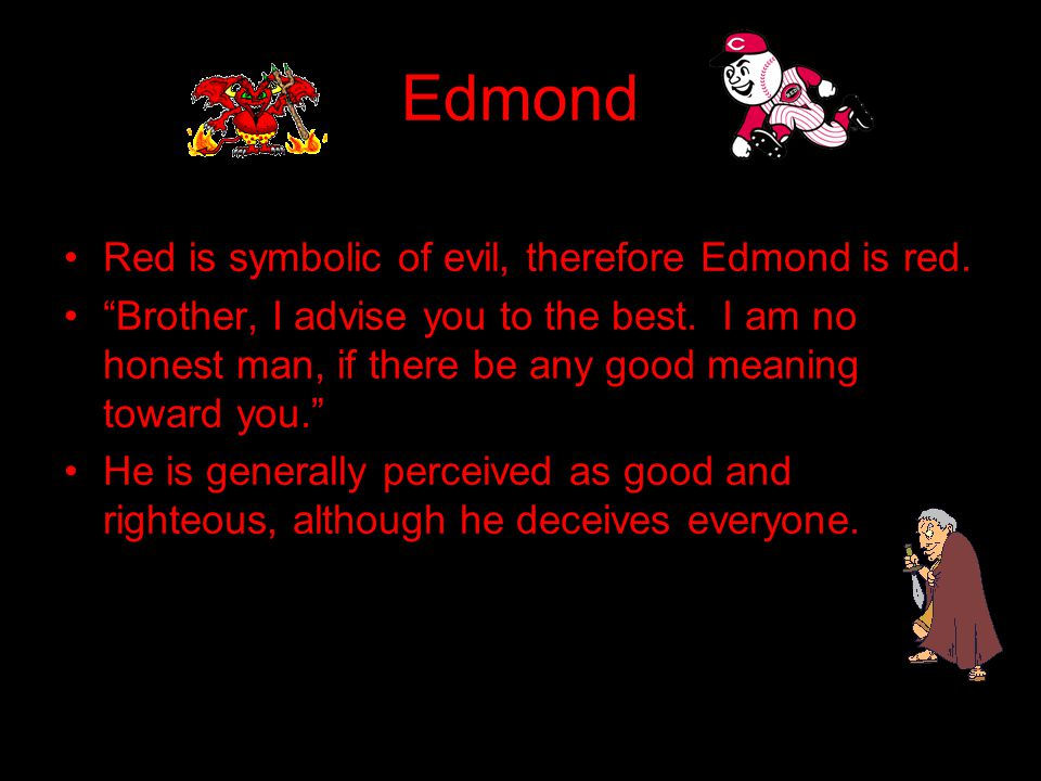 Edgar Everyone has been deceived into thinking his is treacherous and planning to murder his father and Edmond.