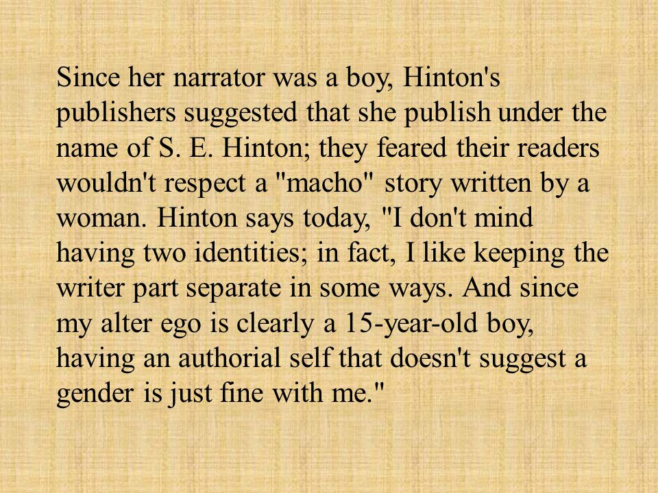 Since her narrator was a boy, Hinton s publishers suggested that she publish under the name of S.