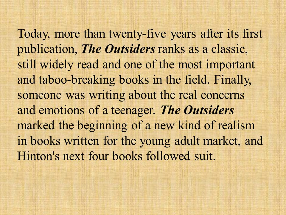 Today, more than twenty-five years after its first publication, The Outsiders ranks as a classic, still widely read and one of the most important and taboo-breaking books in the field.