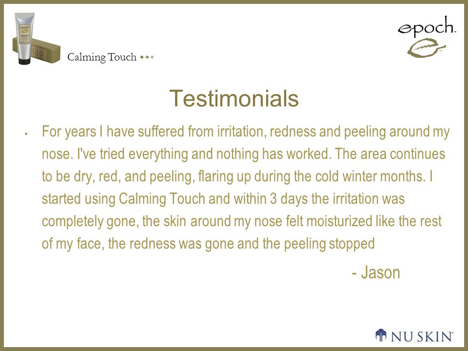 Calming Touch Testimonials  For years I have suffered from irritation, redness and peeling around my nose.