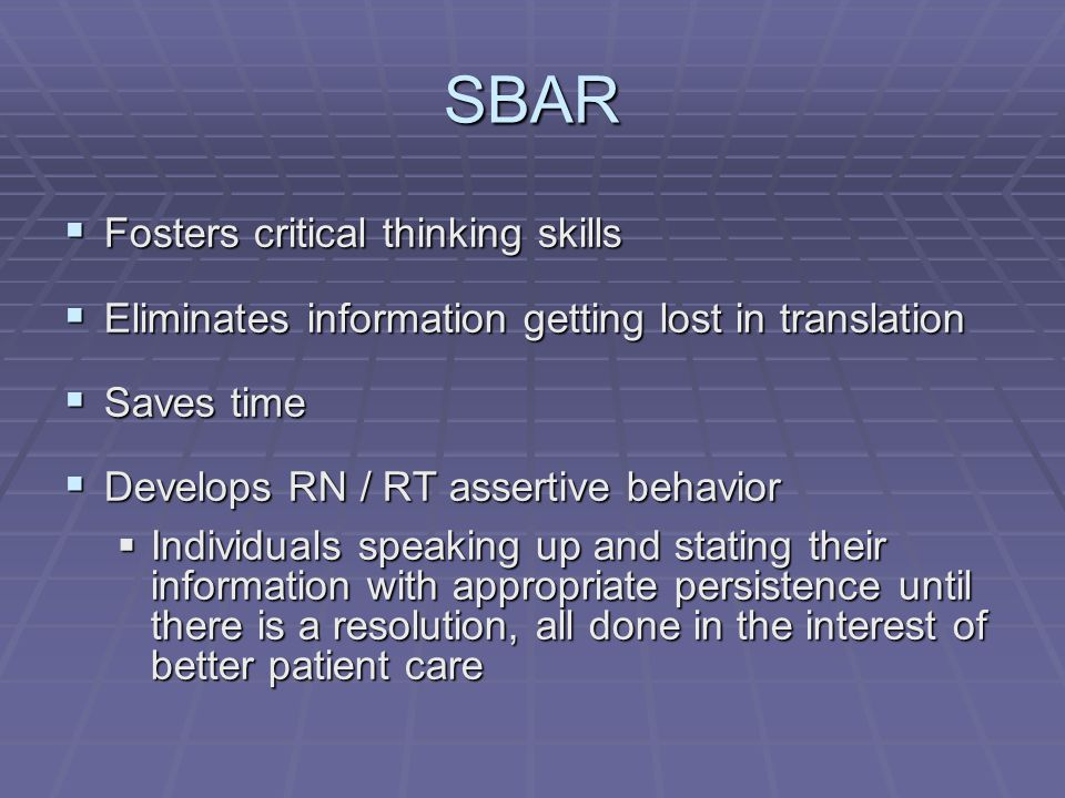 SBAR  Fosters critical thinking skills  Eliminates information getting lost in translation  Saves time  Develops RN / RT assertive behavior  Individuals speaking up and stating their information with appropriate persistence until there is a resolution, all done in the interest of better patient care