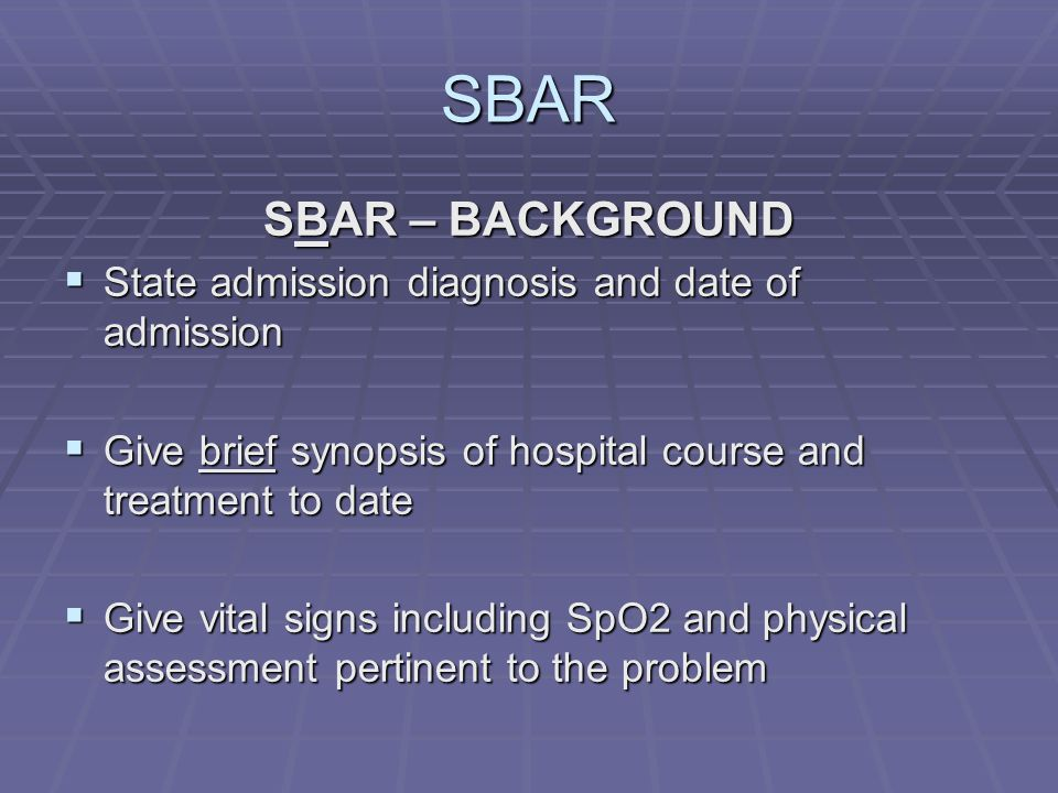 SBAR SBAR – BACKGROUND  State admission diagnosis and date of admission  Give brief synopsis of hospital course and treatment to date  Give vital signs including SpO2 and physical assessment pertinent to the problem
