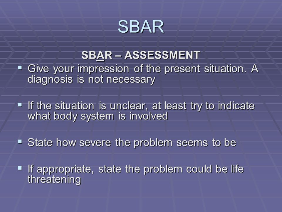 SBAR SBAR – ASSESSMENT  Give your impression of the present situation.