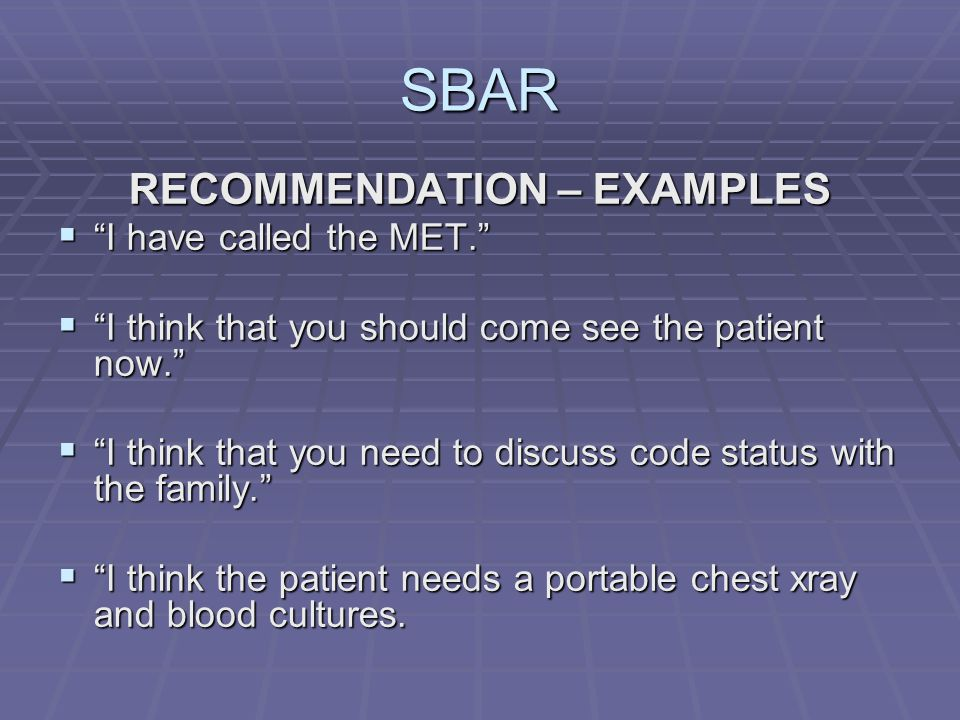SBAR RECOMMENDATION – EXAMPLES  I have called the MET.  I think that you should come see the patient now.  I think that you need to discuss code status with the family.  I think the patient needs a portable chest xray and blood cultures.