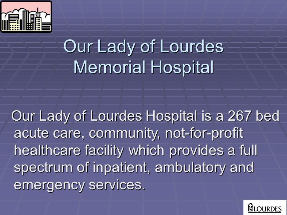 Our Lady of Lourdes Memorial Hospital Our Lady of Lourdes Hospital is a 267 bed acute care, community, not-for-profit healthcare facility which provides a full spectrum of inpatient, ambulatory and emergency services.