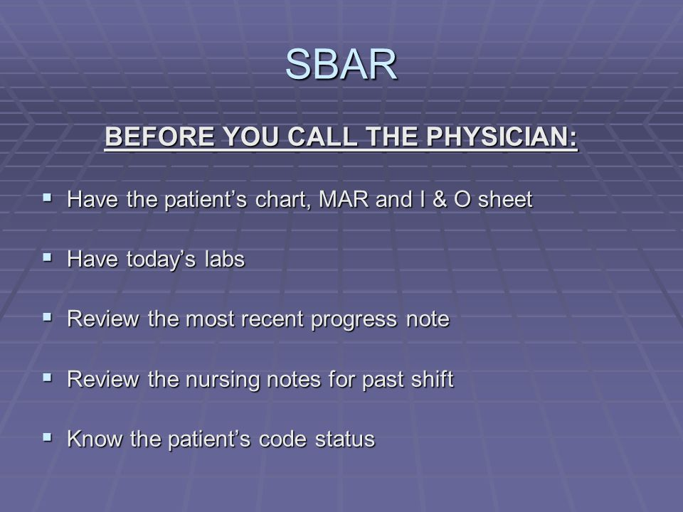 SBAR BEFORE YOU CALL THE PHYSICIAN:  Have the patient's chart, MAR and I & O sheet  Have today's labs  Review the most recent progress note  Review the nursing notes for past shift  Know the patient's code status