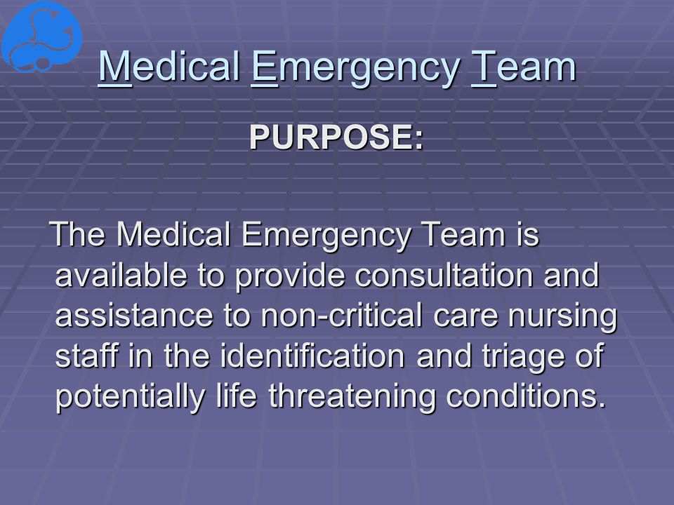 Medical Emergency Team PURPOSE: The Medical Emergency Team is available to provide consultation and assistance to non-critical care nursing staff in the identification and triage of potentially life threatening conditions.