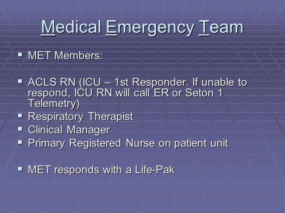 Medical Emergency Team  MET Members:  ACLS RN (ICU – 1st Responder. If unable to respond, ICU RN will call ER or Seton 1 Telemetry)  Respiratory Th