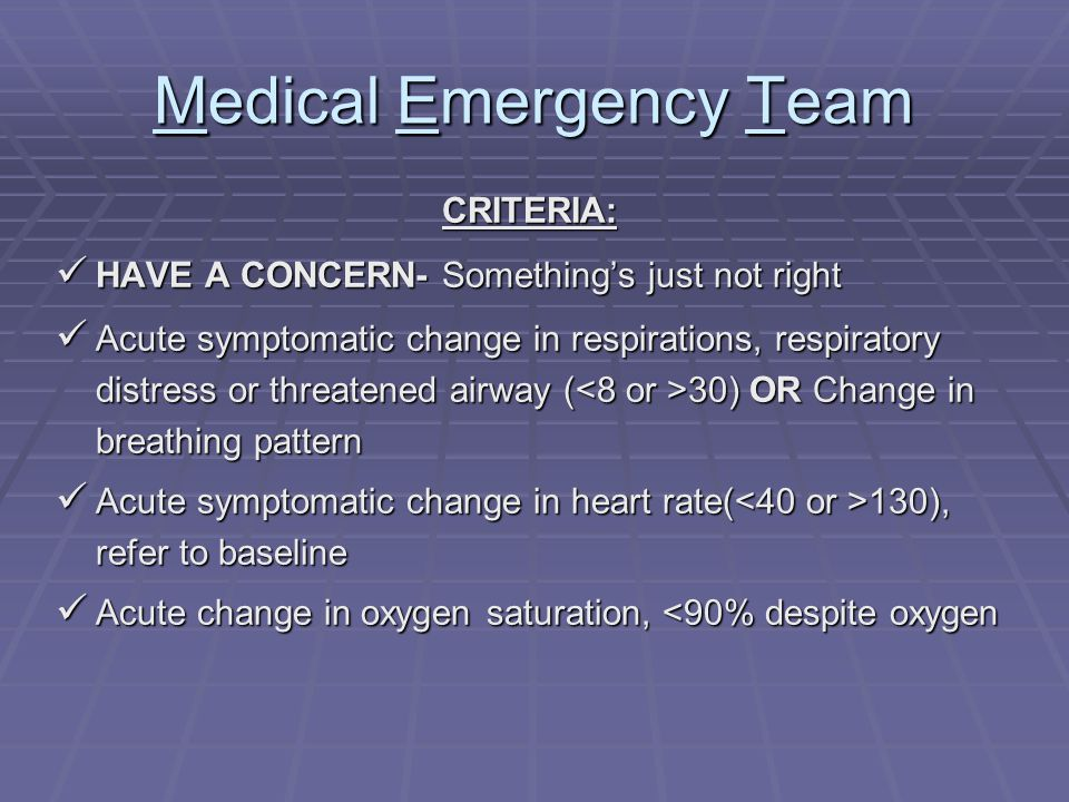 Medical Emergency Team CRITERIA: HAVE A CONCERN- Something's just not right HAVE A CONCERN- Something's just not right Acute symptomatic change in respirations, respiratory distress or threatened airway ( 30) OR Change in breathing pattern Acute symptomatic change in respirations, respiratory distress or threatened airway ( 30) OR Change in breathing pattern Acute symptomatic change in heart rate( 130), refer to baseline Acute symptomatic change in heart rate( 130), refer to baseline Acute change in oxygen saturation, <90% despite oxygen Acute change in oxygen saturation, <90% despite oxygen