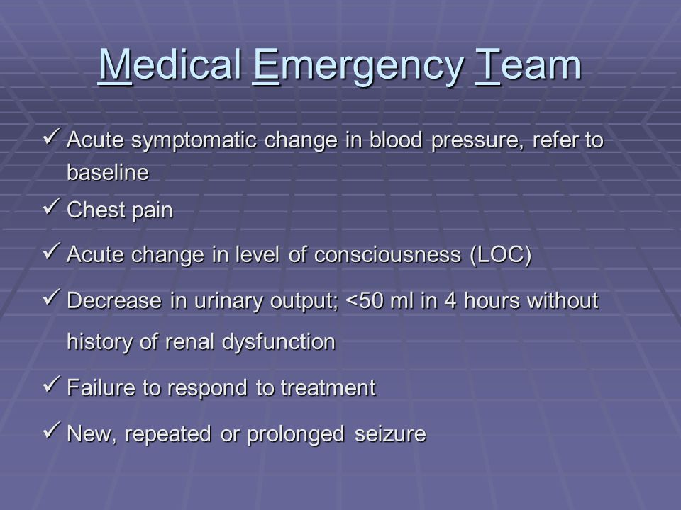 Medical Emergency Team Acute symptomatic change in blood pressure, refer to baseline Acute symptomatic change in blood pressure, refer to baseline Chest pain Chest pain Acute change in level of consciousness (LOC) Acute change in level of consciousness (LOC) Decrease in urinary output; <50 ml in 4 hours without history of renal dysfunction Decrease in urinary output; <50 ml in 4 hours without history of renal dysfunction Failure to respond to treatment Failure to respond to treatment New, repeated or prolonged seizure New, repeated or prolonged seizure