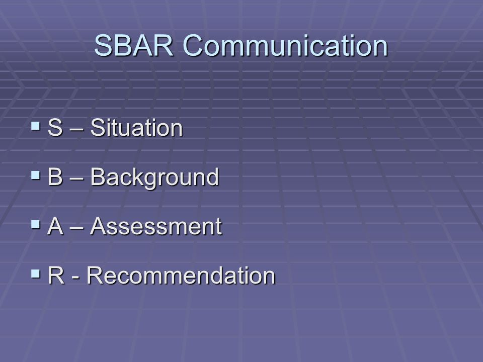 SBAR Communication  S – Situation  B – Background  A – Assessment  R - Recommendation