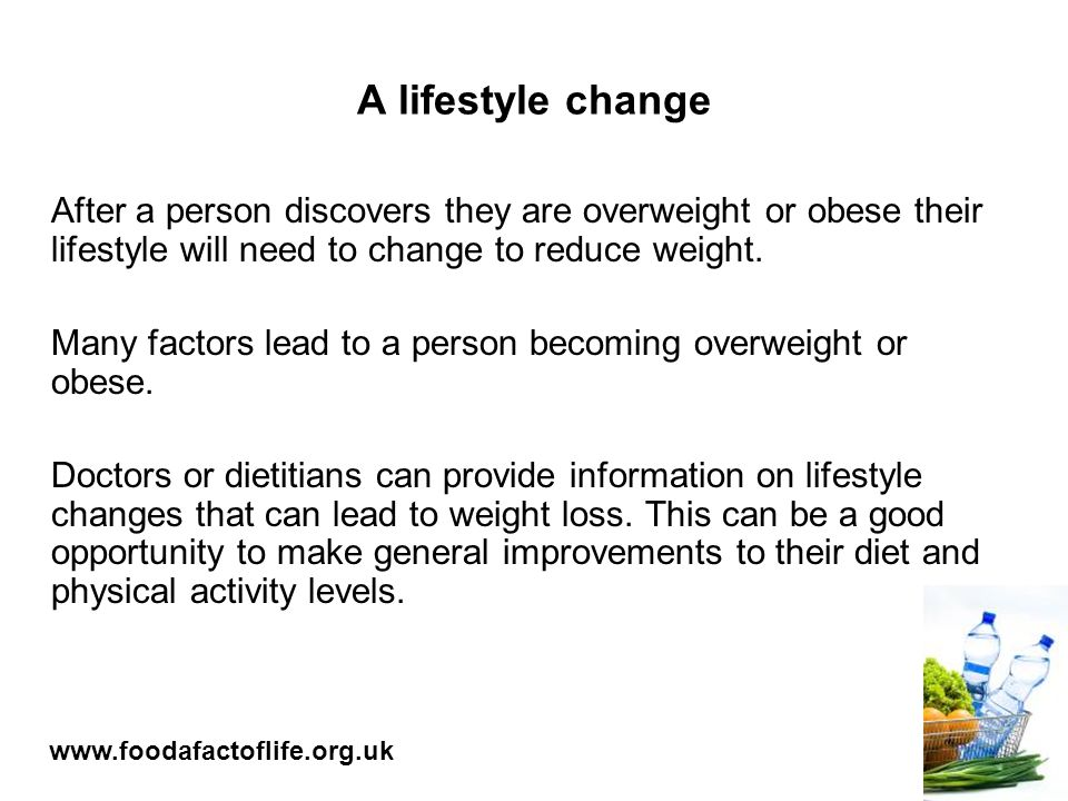 A lifestyle change After a person discovers they are overweight or obese their lifestyle will need to change to reduce weight.