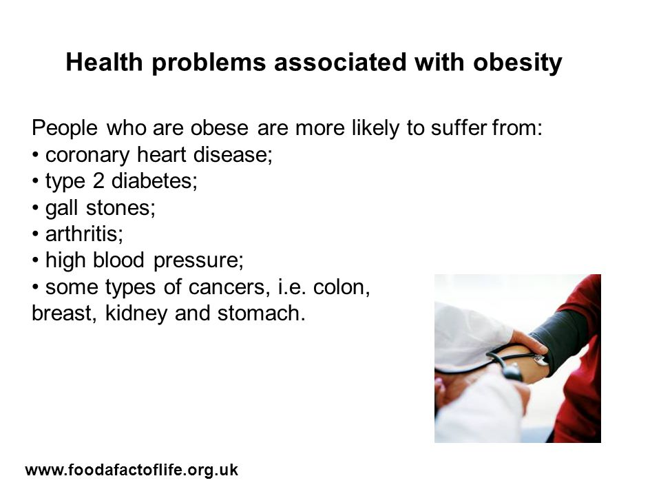 Health problems associated with obesity People who are obese are more likely to suffer from: coronary heart disease; type 2 diabetes; gall stones; arthritis; high blood pressure; some types of cancers, i.e.