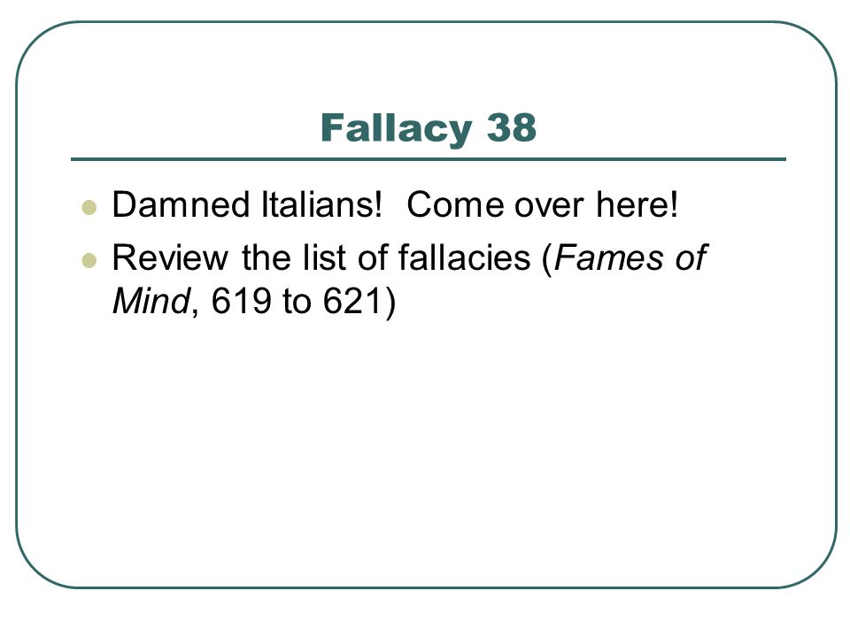 Fallacy 38 Damned Italians! Come over here! Review the list of fallacies (Fames of Mind, 619 to 621)