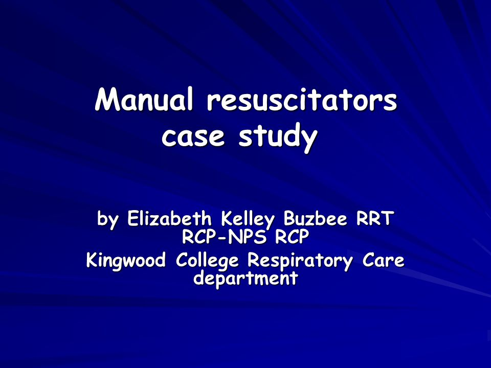 Manual resuscitators case study Manual resuscitators case study by Elizabeth Kelley Buzbee RRT RCP-NPS RCP Kingwood College Respiratory Care department