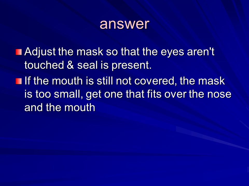 answer Adjust the mask so that the eyes aren t touched & seal is present.
