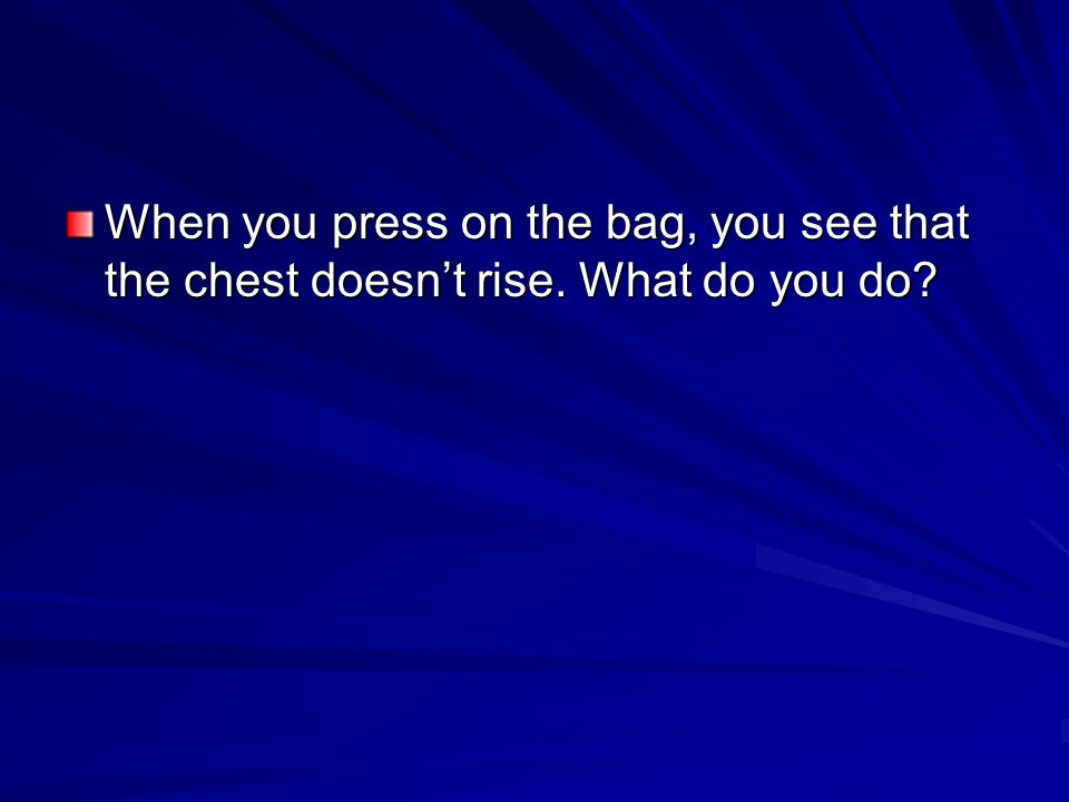 When you press on the bag, you see that the chest doesn't rise. What do you do?