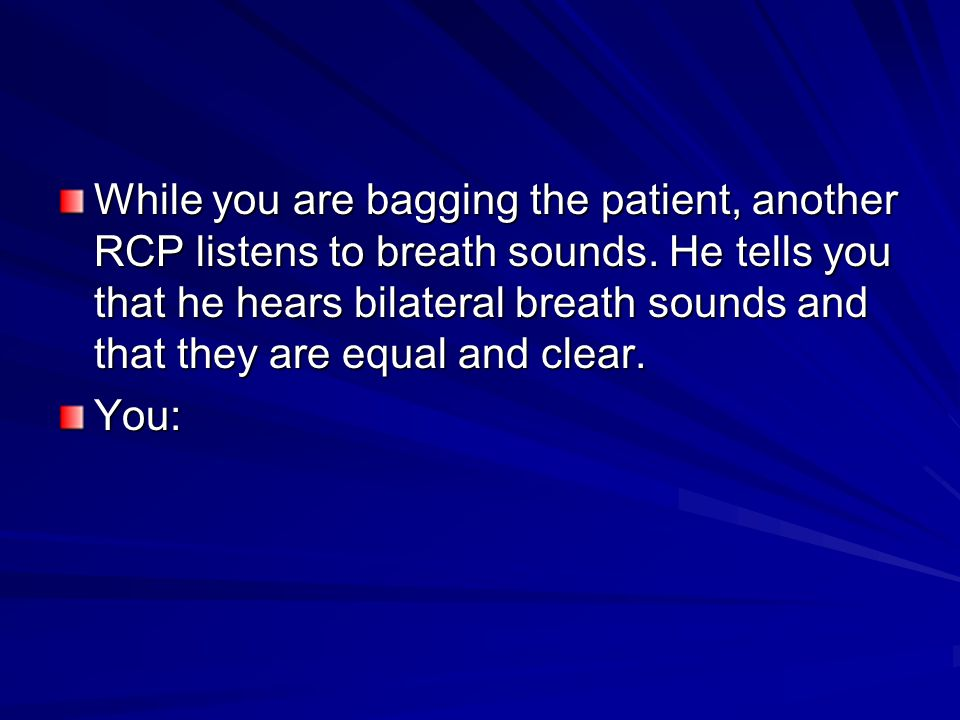 While you are bagging the patient, another RCP listens to breath sounds.