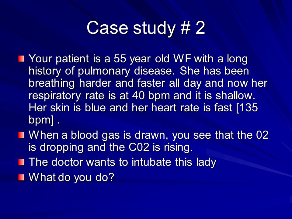 Case study # 2 Your patient is a 55 year old WF with a long history of pulmonary disease.
