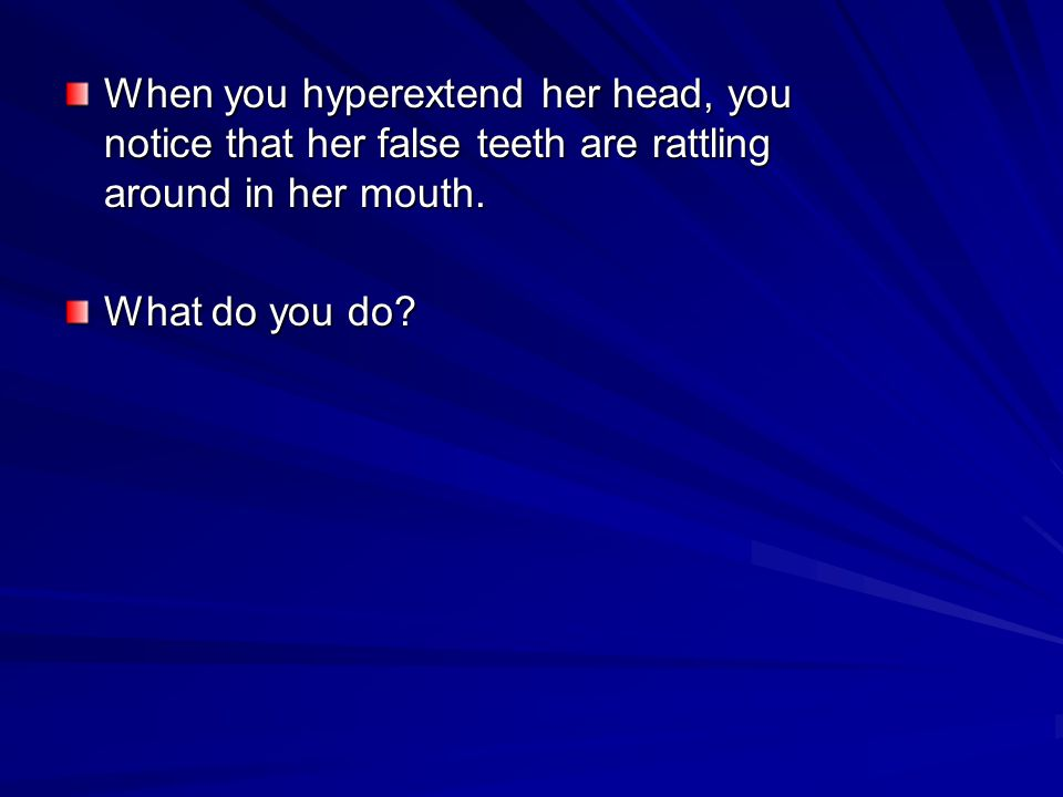 When you hyperextend her head, you notice that her false teeth are rattling around in her mouth.
