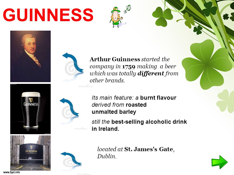GUINNESS Arthur Guinness started the company in 1759 making a beer which was totally different from other brands.