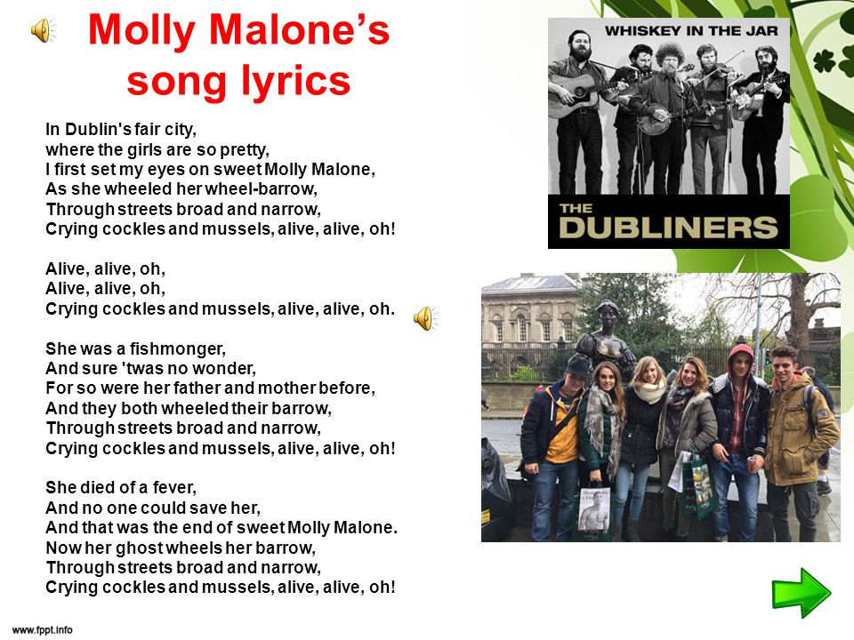 Molly Malone's song lyrics In Dublin s fair city, where the girls are so pretty, I first set my eyes on sweet Molly Malone, As she wheeled her wheel-barrow, Through streets broad and narrow, Crying cockles and mussels, alive, alive, oh.