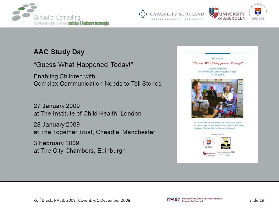 Slide 19Rolf Black, RAatE 2008, Coventry, 1 December 2008 AAC Study Day Guess What Happened Today! Enabling Children with Complex Communication Needs to Tell Stories 27 January 2009 at The Institute of Child Health, London 28 January 2009 at The Together Trust, Cheadle, Manchester 3 February 2009 at The City Chambers, Edinburgh