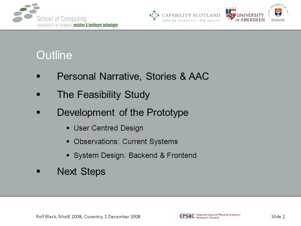 Slide 2Rolf Black, RAatE 2008, Coventry, 1 December 2008 Outline  Personal Narrative, Stories & AAC  The Feasibility Study  Development of the Prototype  User Centred Design  Observations: Current Systems  System Design: Backend & Frontend  Next Steps
