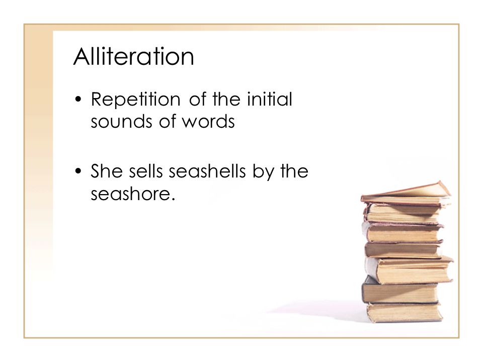 Alliteration Repetition of the initial sounds of words She sells seashells by the seashore.