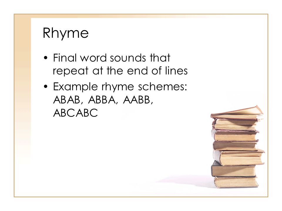 Rhyme Final word sounds that repeat at the end of lines Example rhyme schemes: ABAB, ABBA, AABB, ABCABC