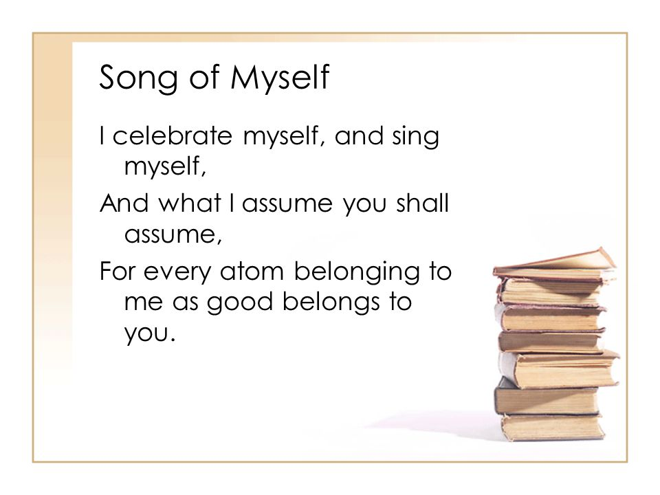 Song of Myself I celebrate myself, and sing myself, And what I assume you shall assume, For every atom belonging to me as good belongs to you.