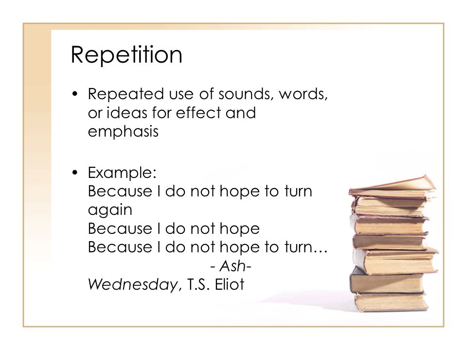 Repetition Repeated use of sounds, words, or ideas for effect and emphasis Example: Because I do not hope to turn again Because I do not hope Because I do not hope to turn… - Ash- Wednesday, T.S.