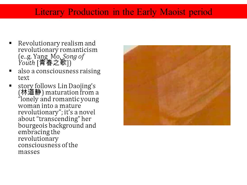 Literary Production in the Early Maoist period  Revolutionary realism and revolutionary romanticism (e..g. Yang Mo, Song of Youth [ 青春之歌 ])  also a