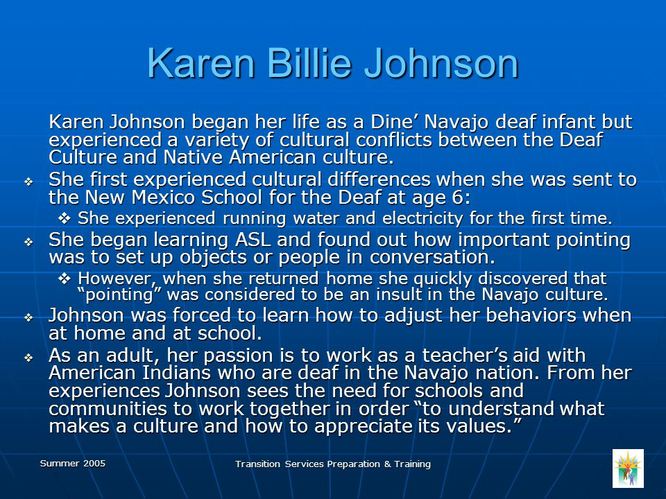 Summer 2005 Transition Services Preparation & Training Karen Billie Johnson Karen Johnson began her life as a Dine' Navajo deaf infant but experienced a variety of cultural conflicts between the Deaf Culture and Native American culture.