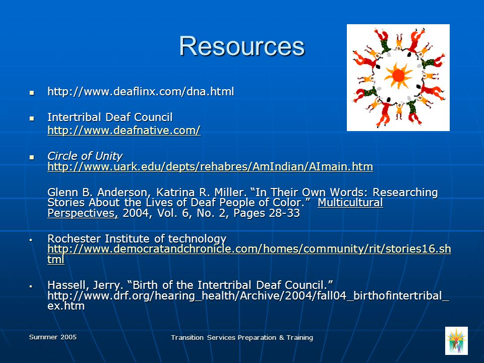 Summer 2005 Transition Services Preparation & Training Resources http://www.deaflinx.com/dna.html http://www.deaflinx.com/dna.html Intertribal Deaf Council Intertribal Deaf Council http://www.deafnative.com/ Circle of Unity http://www.uark.edu/depts/rehabres/AmIndian/AImain.htm Circle of Unity http://www.uark.edu/depts/rehabres/AmIndian/AImain.htm http://www.uark.edu/depts/rehabres/AmIndian/AImain.htm Glenn B.
