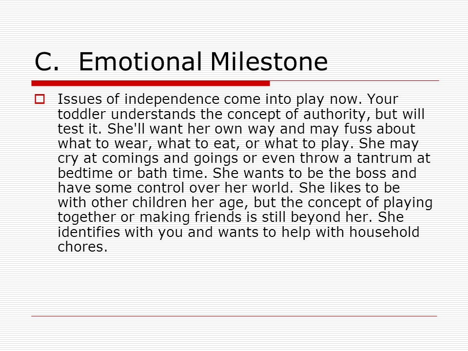 C. Emotional Milestone  Issues of independence come into play now. Your toddler understands the concept of authority, but will test it. She'll want h