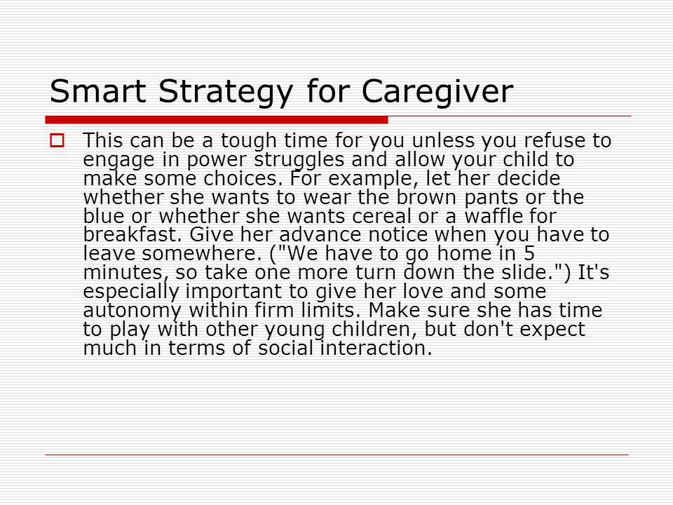 Smart Strategy for Caregiver  This can be a tough time for you unless you refuse to engage in power struggles and allow your child to make some choic