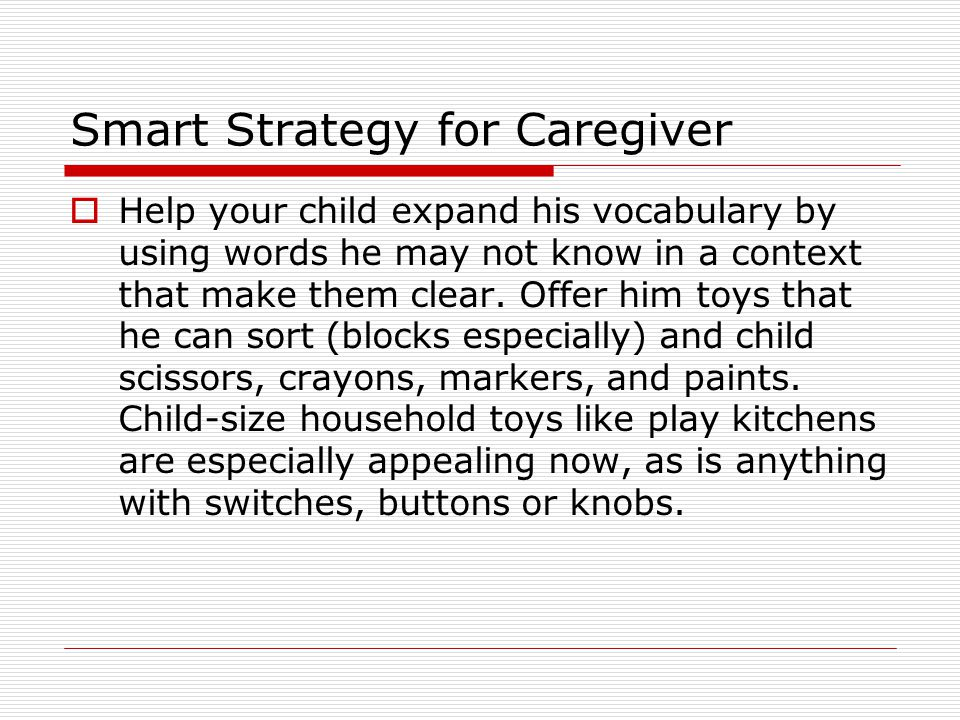 Smart Strategy for Caregiver  Help your child expand his vocabulary by using words he may not know in a context that make them clear. Offer him toys