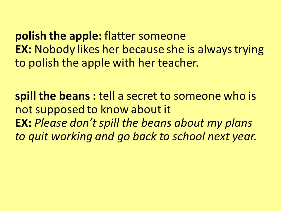 polish the apple: flatter someone EX: Nobody likes her because she is always trying to polish the apple with her teacher.