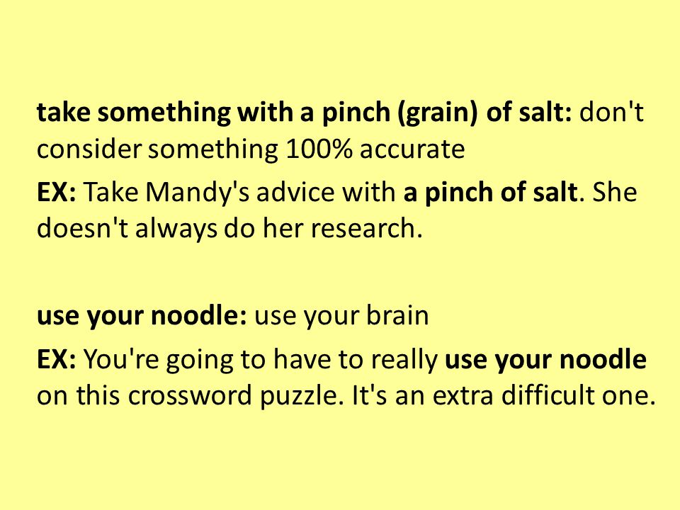 take something with a pinch (grain) of salt: don t consider something 100% accurate EX: Take Mandy s advice with a pinch of salt.