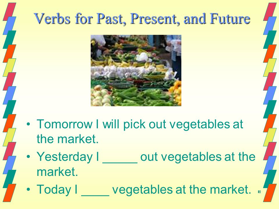 Verbs for Past, Present, and Future Tomorrow I will pick out vegetables at the market.