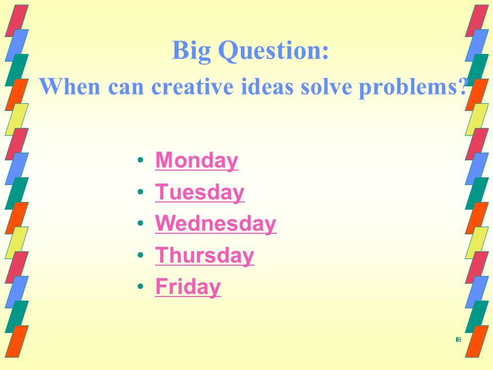 Big Question: When can creative ideas solve problems? Monday Tuesday Wednesday Thursday Friday