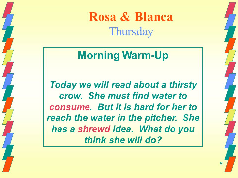 Rosa & Blanca Thursday Morning Warm-Up Today we will read about a thirsty crow.